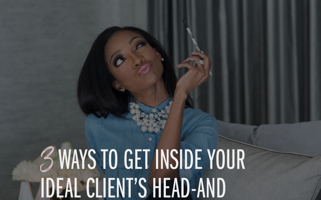 3 Ways to Get Inside Your Ideal Client's Head-and Heart